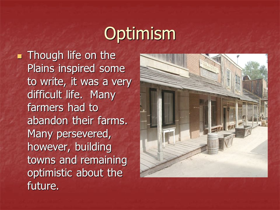 Optimism Though life on the Plains inspired some to write, it was a very difficult life. Many farmers had to abandon their farms. Many persevered, how