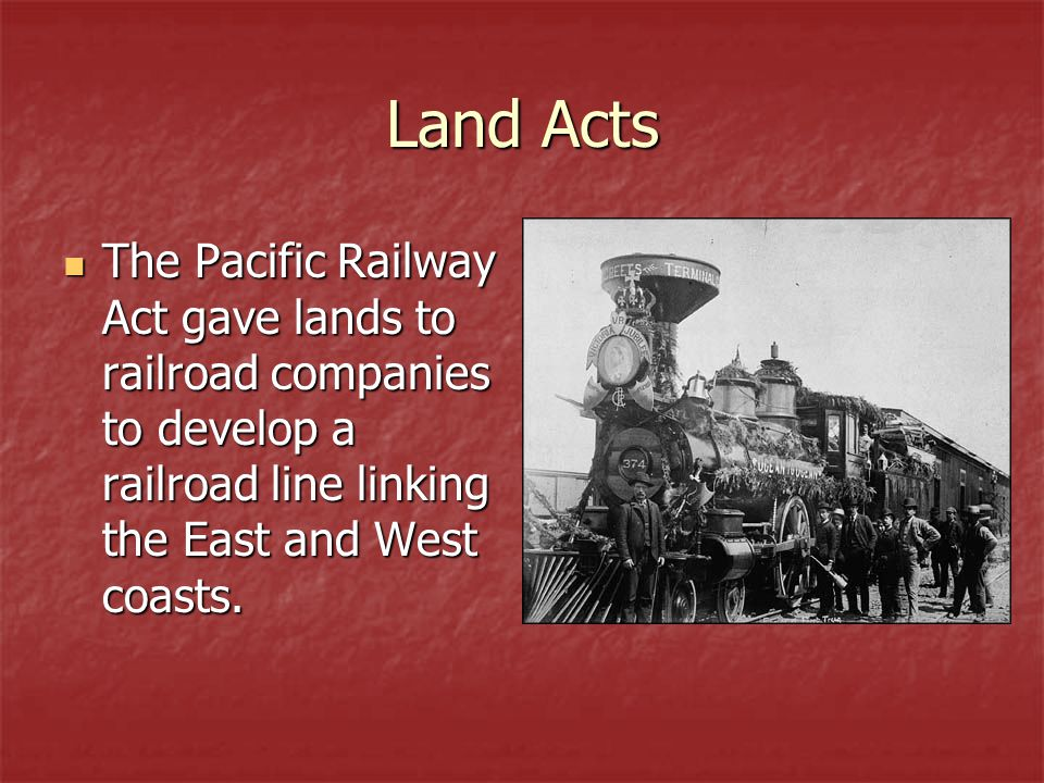 Land Acts The Pacific Railway Act gave lands to railroad companies to develop a railroad line linking the East and West coasts. The Pacific Railway Ac