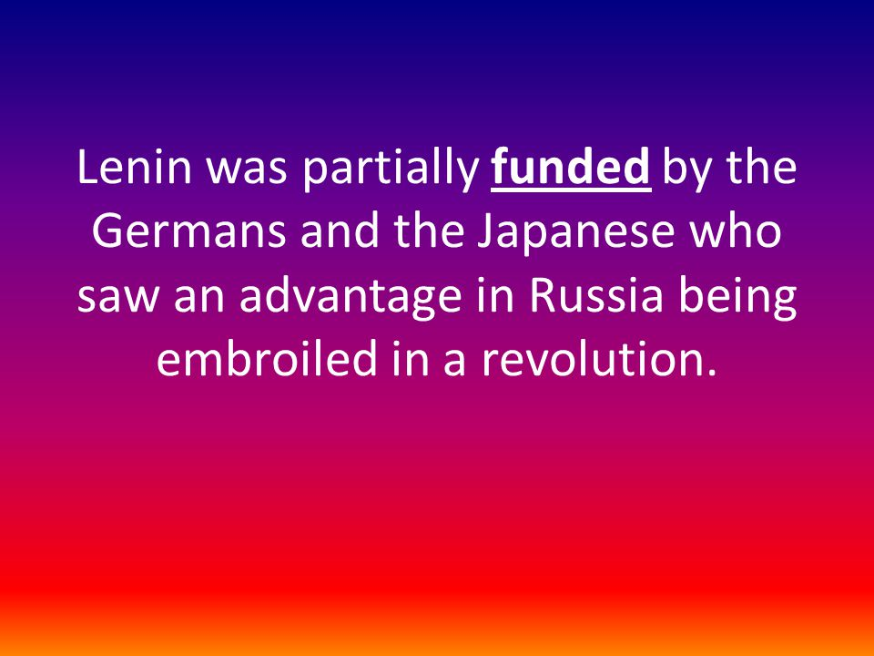 Lenin was partially funded by the Germans and the Japanese who saw an advantage in Russia being embroiled in a revolution.