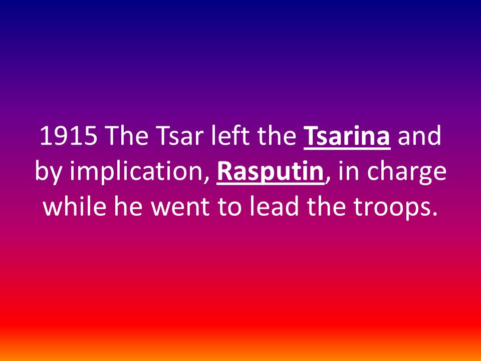 1915 The Tsar left the Tsarina and by implication, Rasputin, in charge while he went to lead the troops.