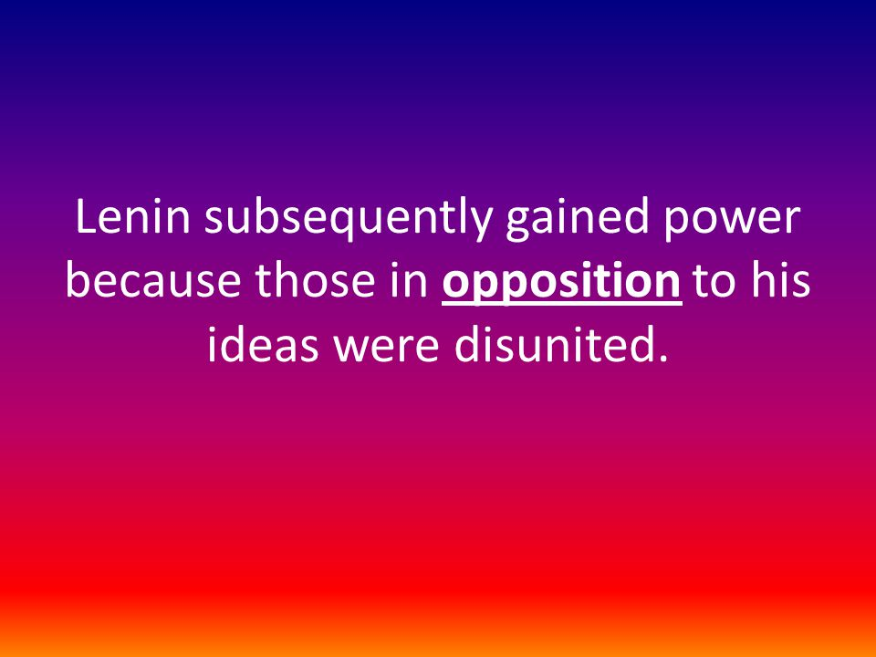 Lenin subsequently gained power because those in opposition to his ideas were disunited.