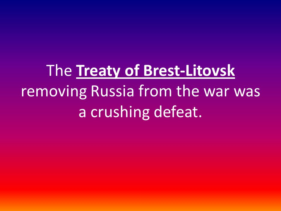 The Treaty of Brest-Litovsk removing Russia from the war was a crushing defeat.