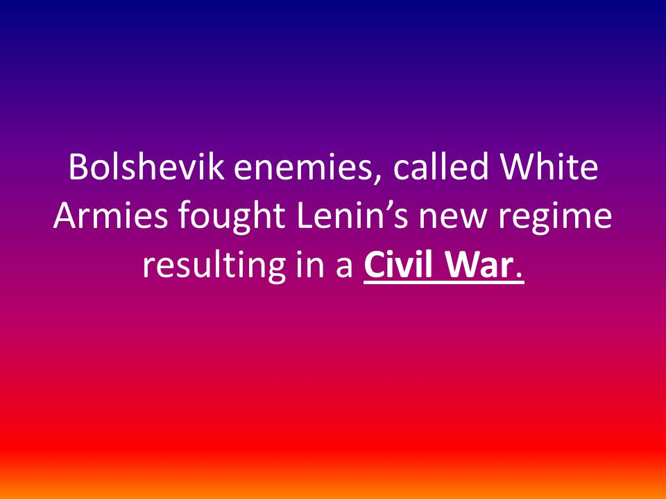 Bolshevik enemies, called White Armies fought Lenin's new regime resulting in a Civil War.