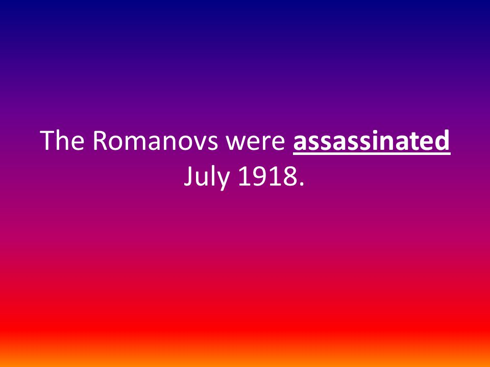 The Romanovs were assassinated July 1918.