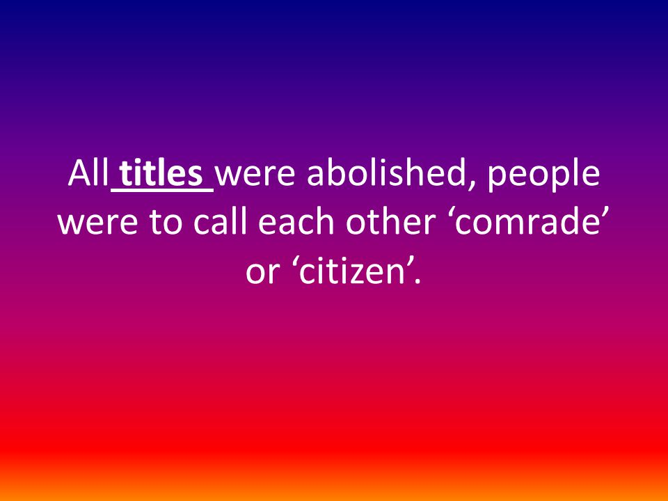 All titles were abolished, people were to call each other 'comrade' or 'citizen'.