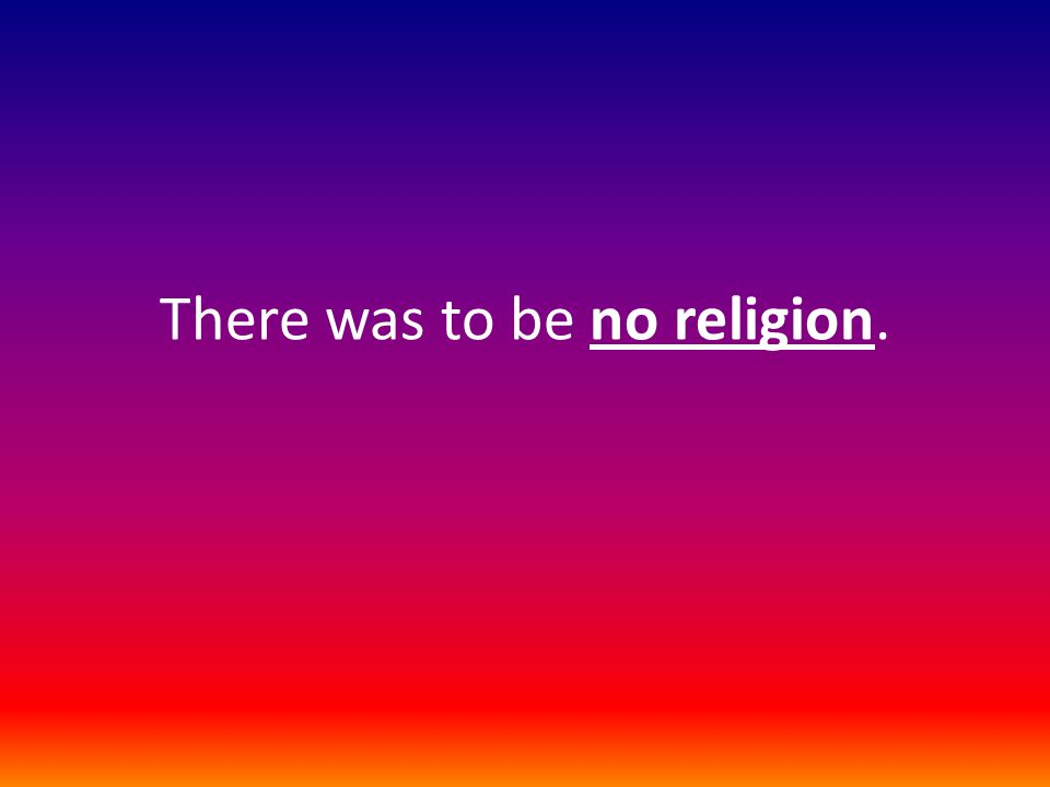 There was to be no religion.