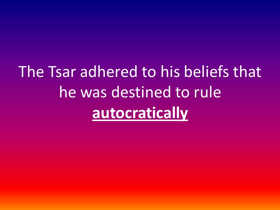 The Tsar adhered to his beliefs that he was destined to rule autocratically