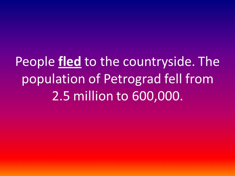 People fled to the countryside. The population of Petrograd fell from 2.5 million to 600,000.