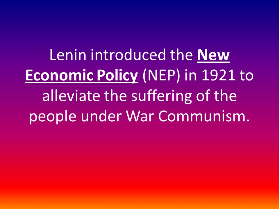 Lenin introduced the New Economic Policy (NEP) in 1921 to alleviate the suffering of the people under War Communism.