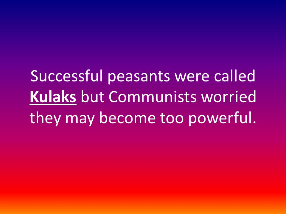 Successful peasants were called Kulaks but Communists worried they may become too powerful.