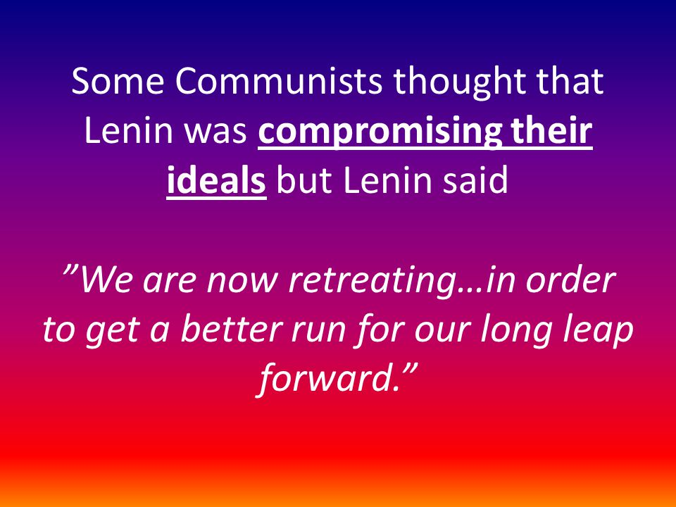 Some Communists thought that Lenin was compromising their ideals but Lenin said We are now retreating…in order to get a better run for our long leap forward.