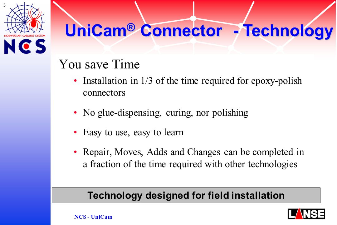3 NCS - UniCam You save Time Installation in 1/3 of the time required for epoxy-polish connectors No glue-dispensing, curing, nor polishing Easy to use, easy to learn Repair, Moves, Adds and Changes can be completed in a fraction of the time required with other technologies Technology designed for field installation UniCam ® Connector - Technology