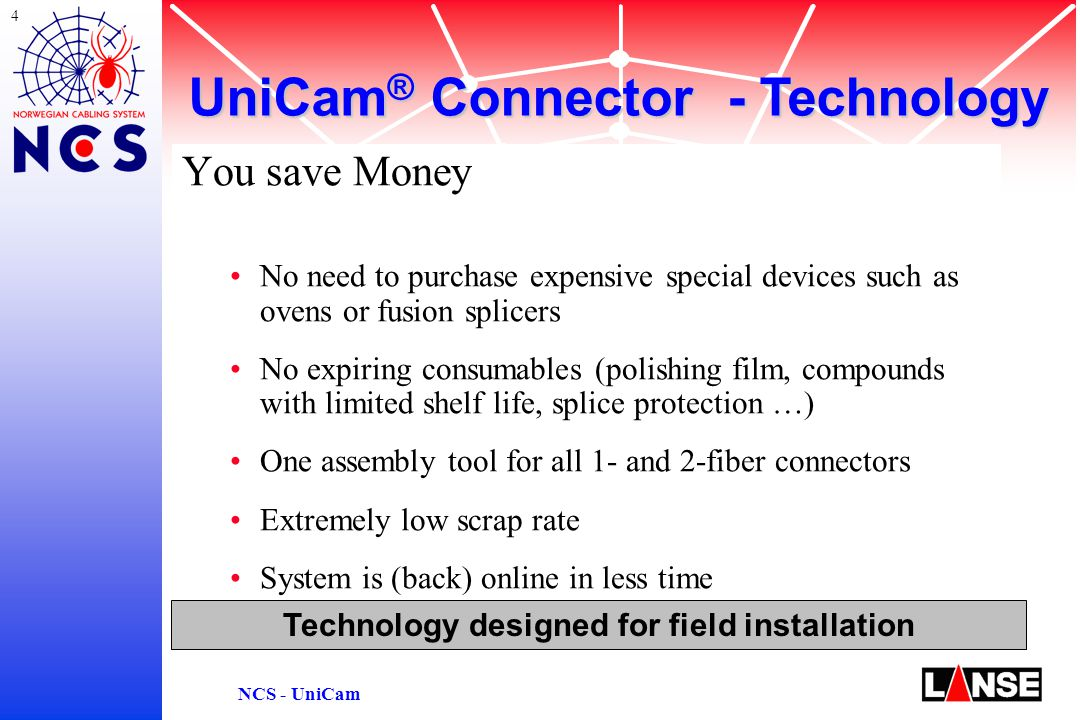 5 NCS - UniCam Technology designed for field installation You minimize Risks Easy and reliable assembly through on-line functional testing with Continuity Test System (CTS) Independent form local infrastructure (power, workspace) Available for all common connector types High quality and repeatability assured through assembly tool factory-polished connector end face UniCam ® Connector - Technology
