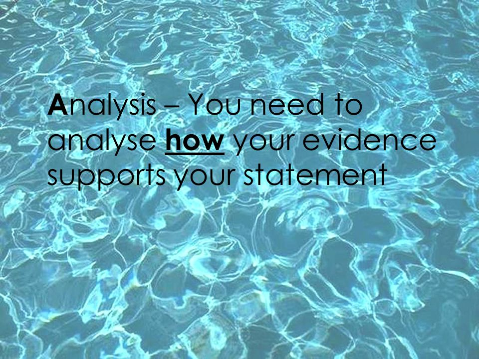 A nalysis – You need to analyse how your evidence supports your statement