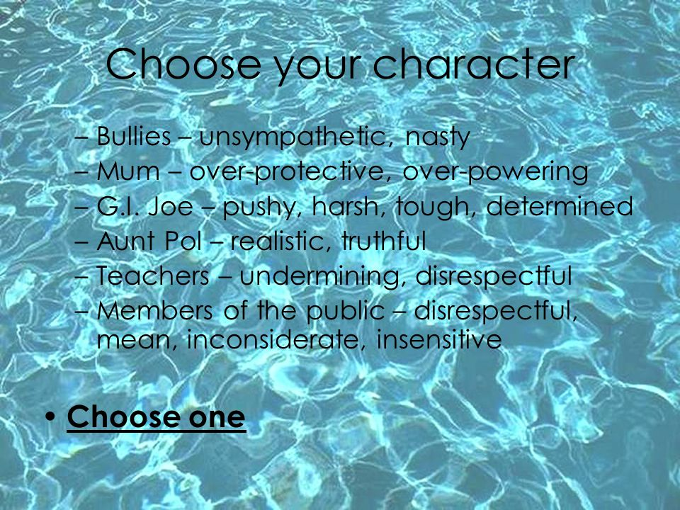 Choose your character –Bullies – unsympathetic, nasty –Mum – over-protective, over-powering –G.I. Joe – pushy, harsh, tough, determined –Aunt Pol – re