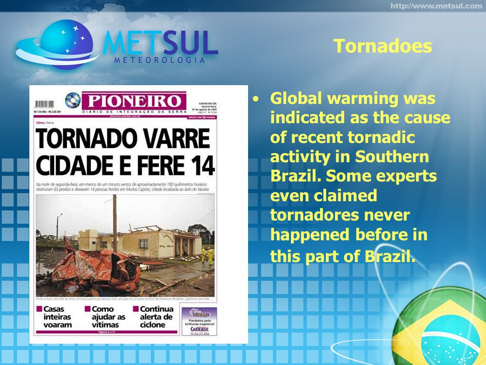 Tornadoes Global warming was indicated as the cause of recent tornadic activity in Southern Brazil.