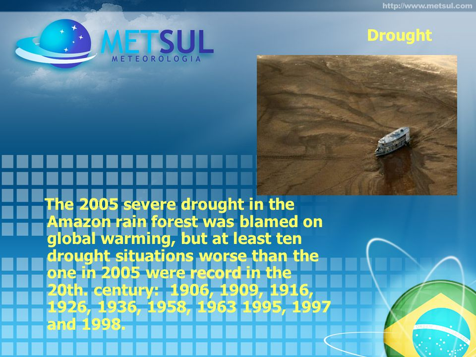 Drought record The 2005 severe drought in the Amazon rain forest was blamed on global warming, but at least ten drought situations worse than the one in 2005 were record in the 20th.