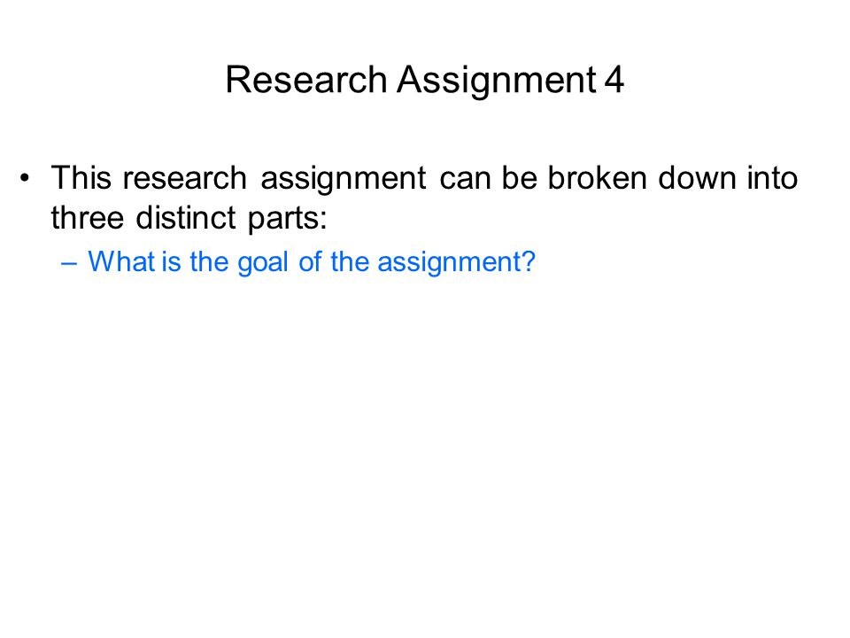 Research Assignment 4 This research assignment can be broken down into three distinct parts: –What is the goal of the assignment
