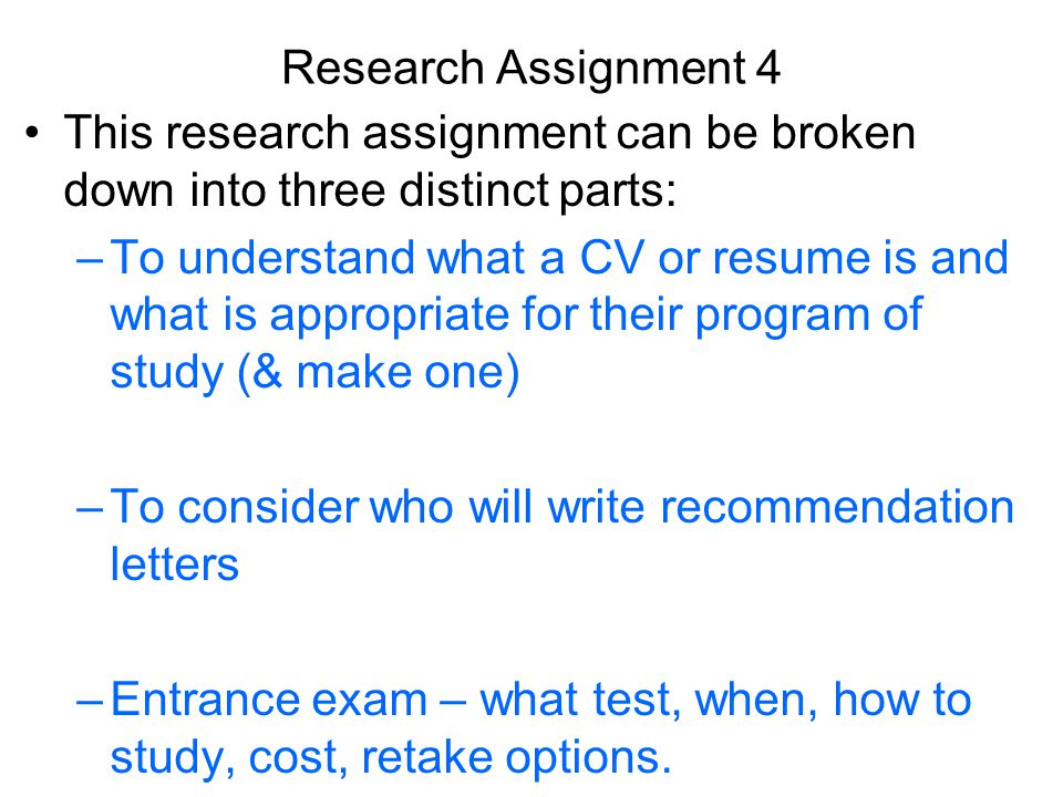 Research Assignment 4 This research assignment can be broken down into three distinct parts: –To understand what a CV or resume is and what is appropriate for their program of study (& make one) –To consider who will write recommendation letters –Entrance exam – what test, when, how to study, cost, retake options.