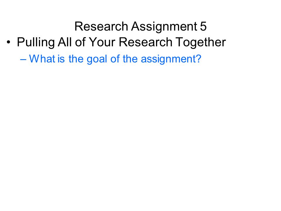 Research Assignment 5 Pulling All of Your Research Together –What is the goal of the assignment?