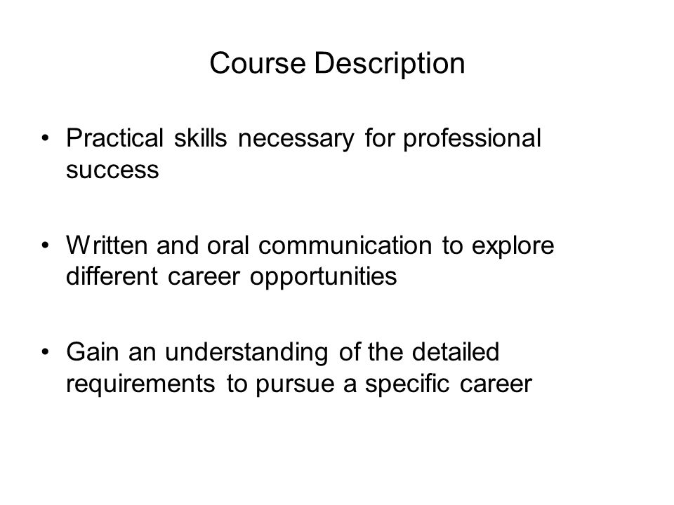 Course Description Practical skills necessary for professional success Written and oral communication to explore different career opportunities Gain an understanding of the detailed requirements to pursue a specific career