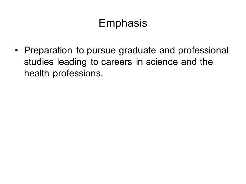 Emphasis Preparation to pursue graduate and professional studies leading to careers in science and the health professions.