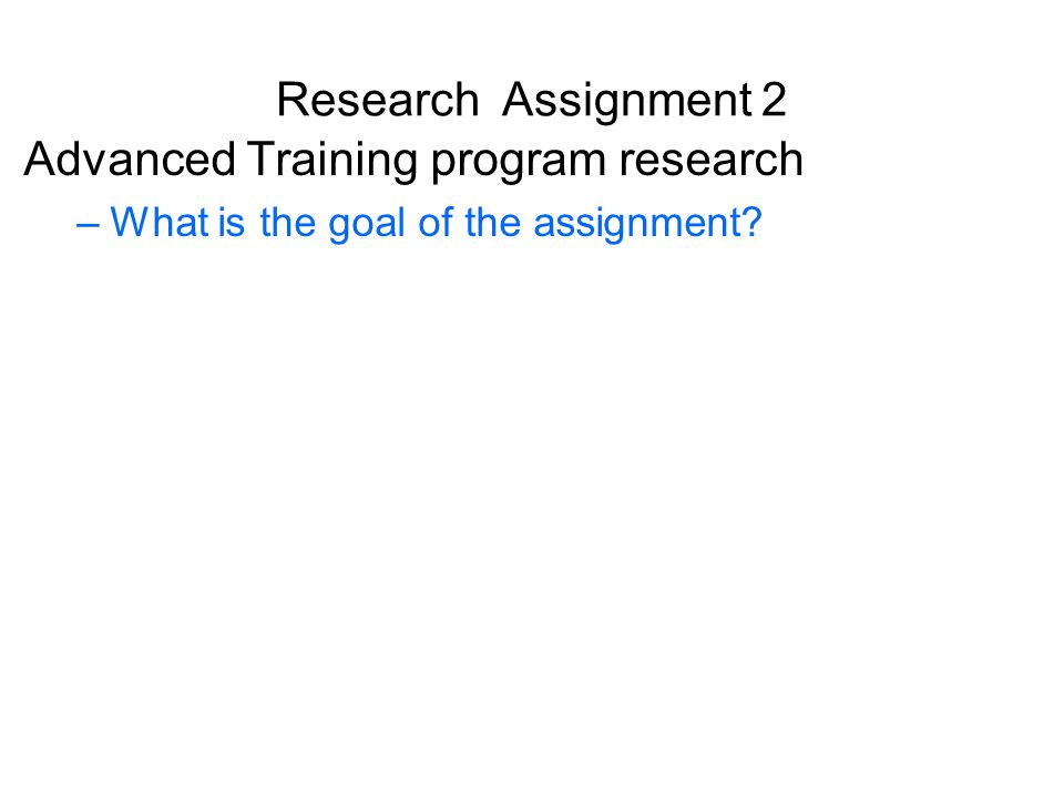 Research Assignment 2 Advanced Training program research –What is the goal of the assignment