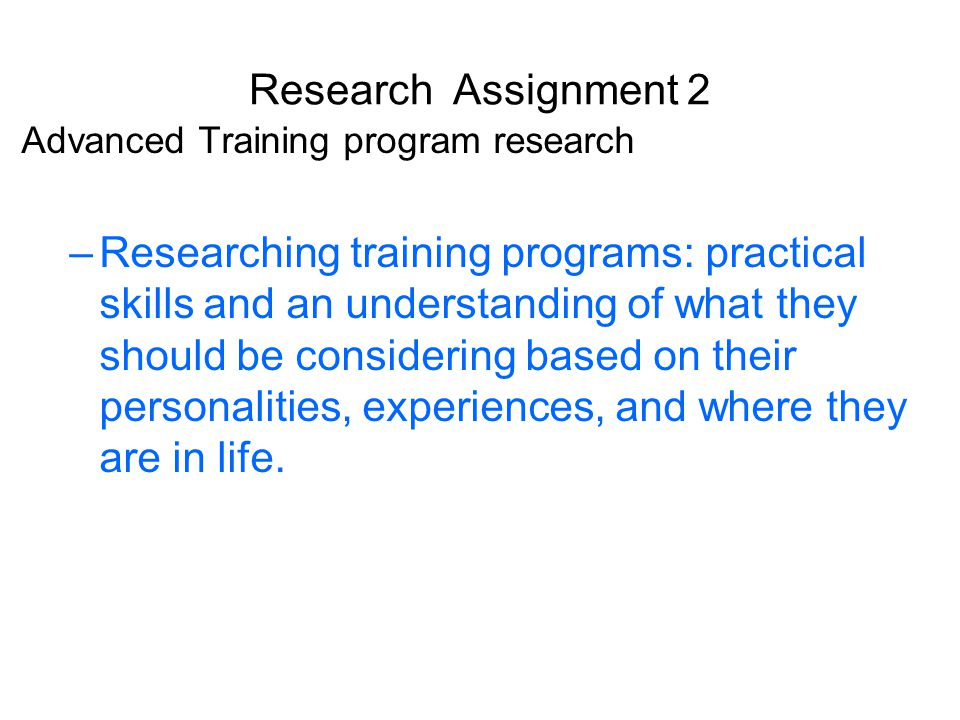 Research Assignment 2 Advanced Training program research –Researching training programs: practical skills and an understanding of what they should be considering based on their personalities, experiences, and where they are in life.
