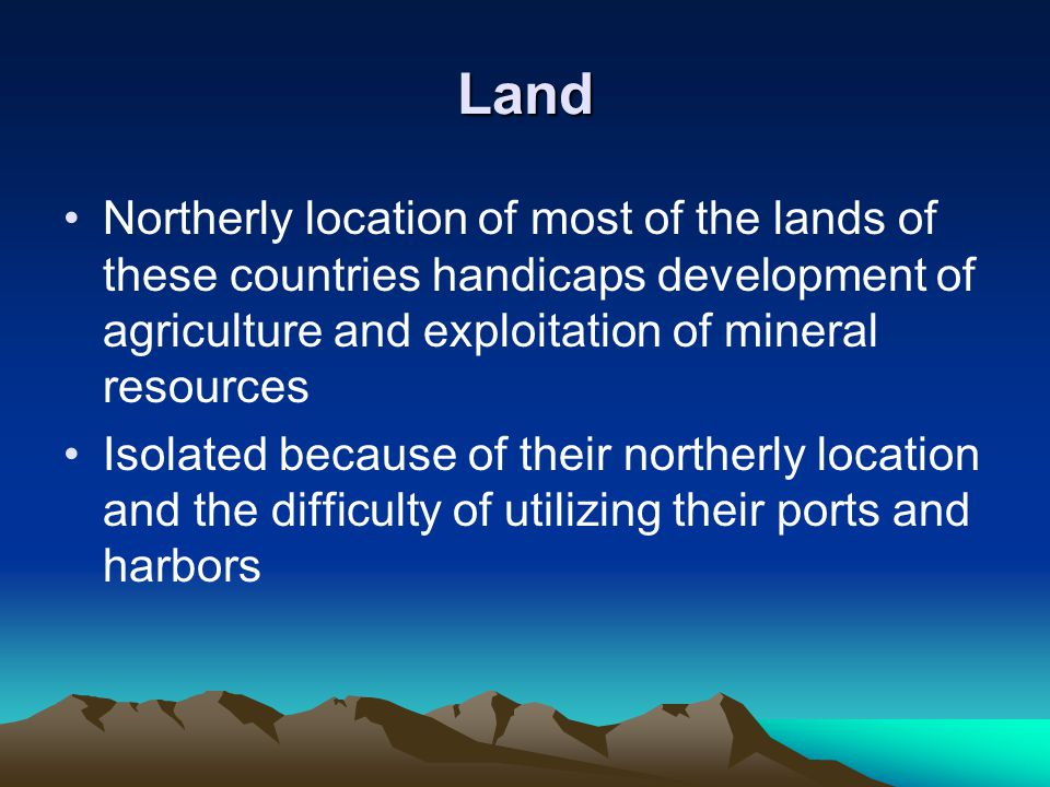 Land Northerly location of most of the lands of these countries handicaps development of agriculture and exploitation of mineral resources Isolated be
