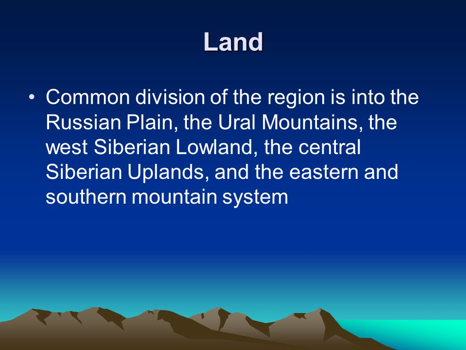 Land Common division of the region is into the Russian Plain, the Ural Mountains, the west Siberian Lowland, the central Siberian Uplands, and the eastern and southern mountain system