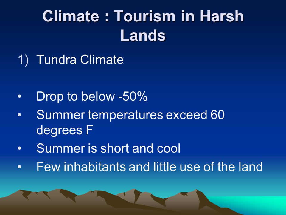 Climate : Tourism in Harsh Lands 1)Tundra Climate Drop to below -50% Summer temperatures exceed 60 degrees F Summer is short and cool Few inhabitants