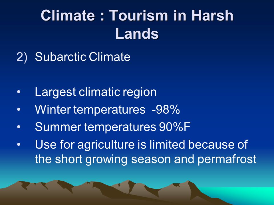 Climate : Tourism in Harsh Lands 2)Subarctic Climate Largest climatic region Winter temperatures -98% Summer temperatures 90%F Use for agriculture is limited because of the short growing season and permafrost