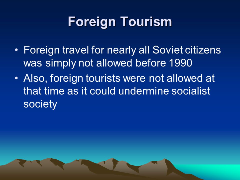 Foreign Tourism Foreign travel for nearly all Soviet citizens was simply not allowed before 1990 Also, foreign tourists were not allowed at that time