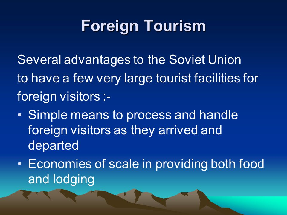Foreign Tourism Several advantages to the Soviet Union to have a few very large tourist facilities for foreign visitors :- Simple means to process and handle foreign visitors as they arrived and departed Economies of scale in providing both food and lodging