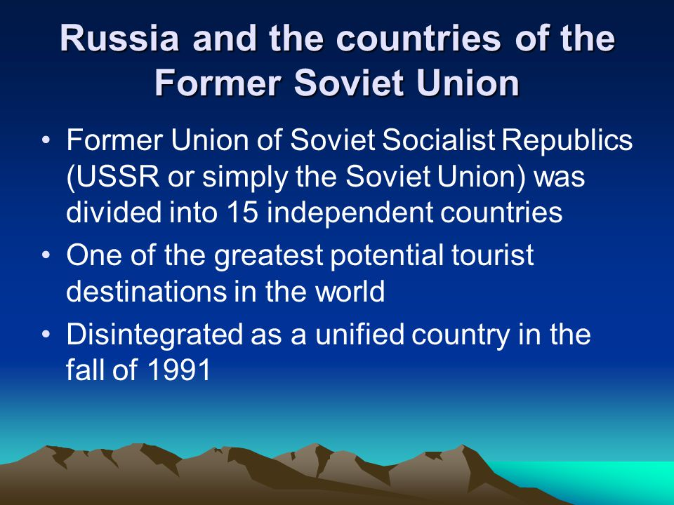 Former Union of Soviet Socialist Republics (USSR or simply the Soviet Union) was divided into 15 independent countries One of the greatest potential tourist destinations in the world Disintegrated as a unified country in the fall of 1991