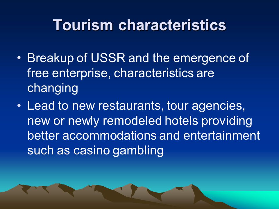 Tourism characteristics Breakup of USSR and the emergence of free enterprise, characteristics are changing Lead to new restaurants, tour agencies, new or newly remodeled hotels providing better accommodations and entertainment such as casino gambling