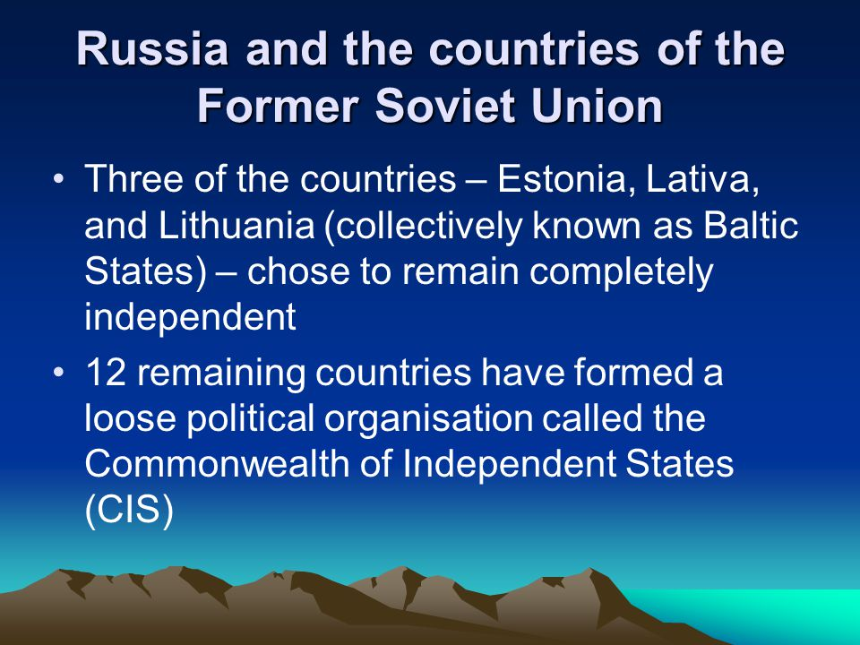 Russia and the countries of the Former Soviet Union Three of the countries – Estonia, Lativa, and Lithuania (collectively known as Baltic States) – chose to remain completely independent 12 remaining countries have formed a loose political organisation called the Commonwealth of Independent States (CIS)