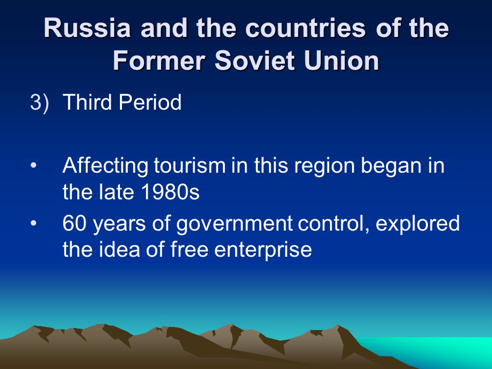 Russia and the countries of the Former Soviet Union 3)Third Period Affecting tourism in this region began in the late 1980s 60 years of government control, explored the idea of free enterprise