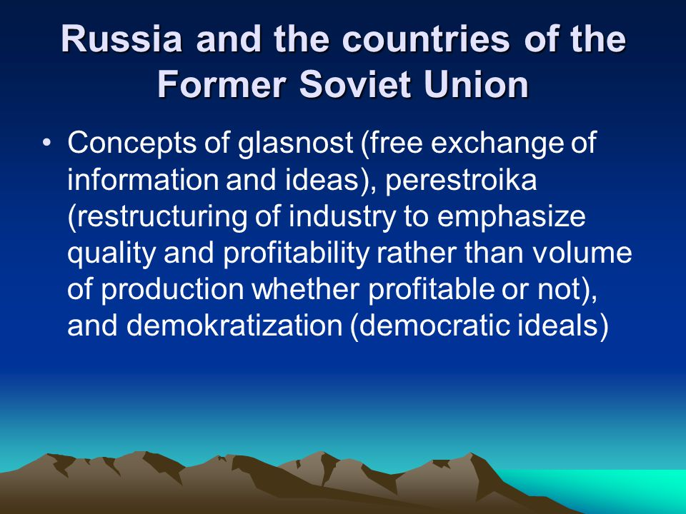 Russia and the countries of the Former Soviet Union Concepts of glasnost (free exchange of information and ideas), perestroika (restructuring of indus