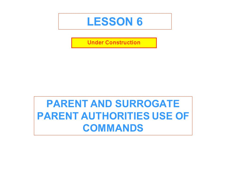 LESSON 6 PARENT AND SURROGATE PARENT AUTHORITIES USE OF COMMANDS Under Construction