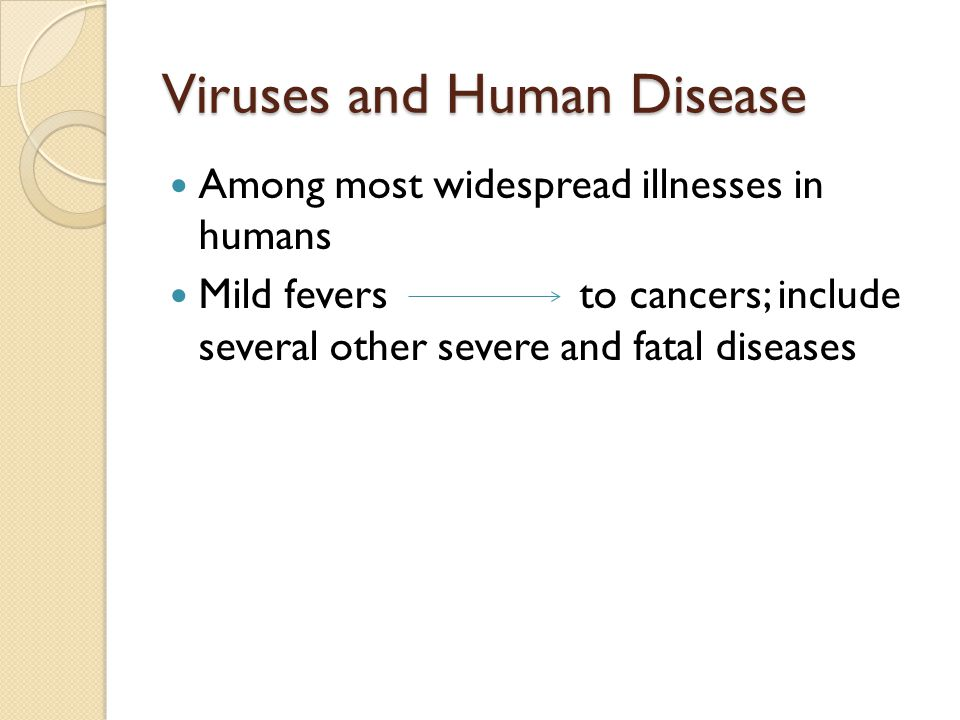 Viruses and Human Disease Among most widespread illnesses in humans Mild fevers to cancers; include several other severe and fatal diseases