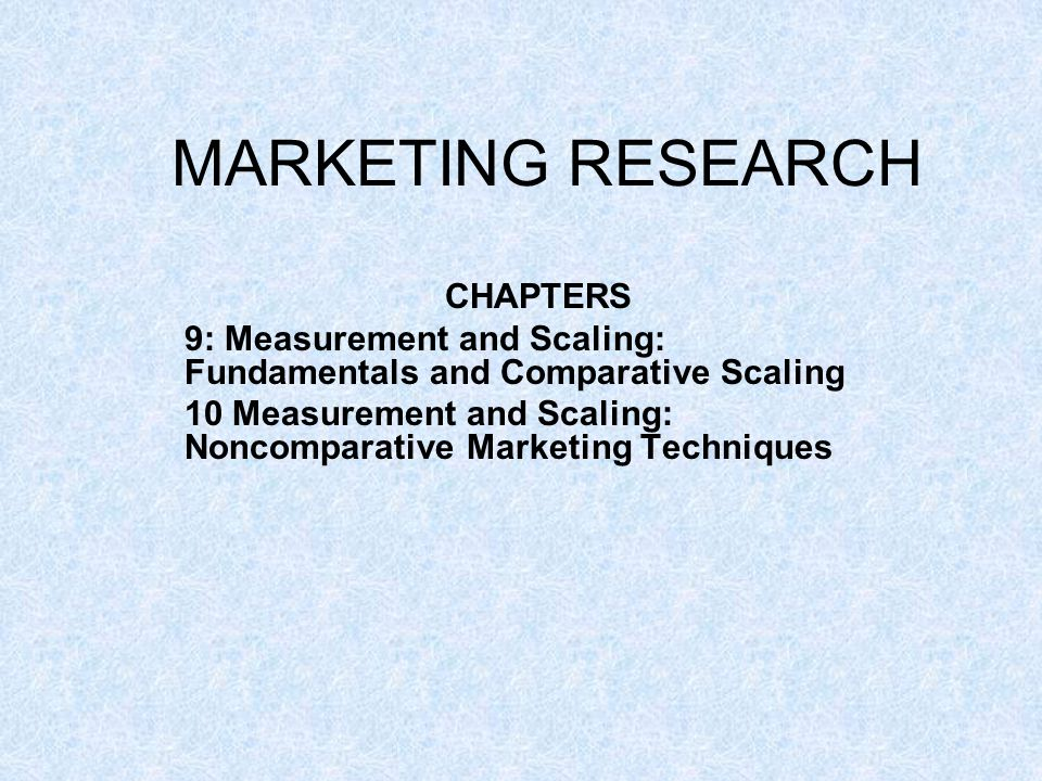 MARKETING RESEARCH CHAPTERS 9: Measurement and Scaling: Fundamentals and Comparative Scaling 10 Measurement and Scaling: Noncomparative Marketing Tech