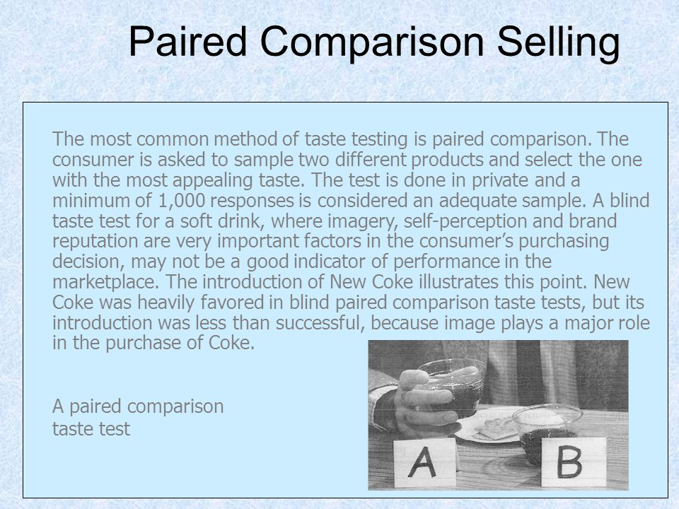Paired Comparison Selling The most common method of taste testing is paired comparison. The consumer is asked to sample two different products and sel