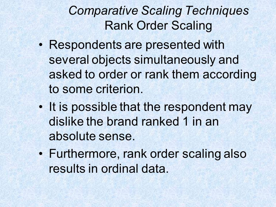Comparative Scaling Techniques Rank Order Scaling Respondents are presented with several objects simultaneously and asked to order or rank them accord