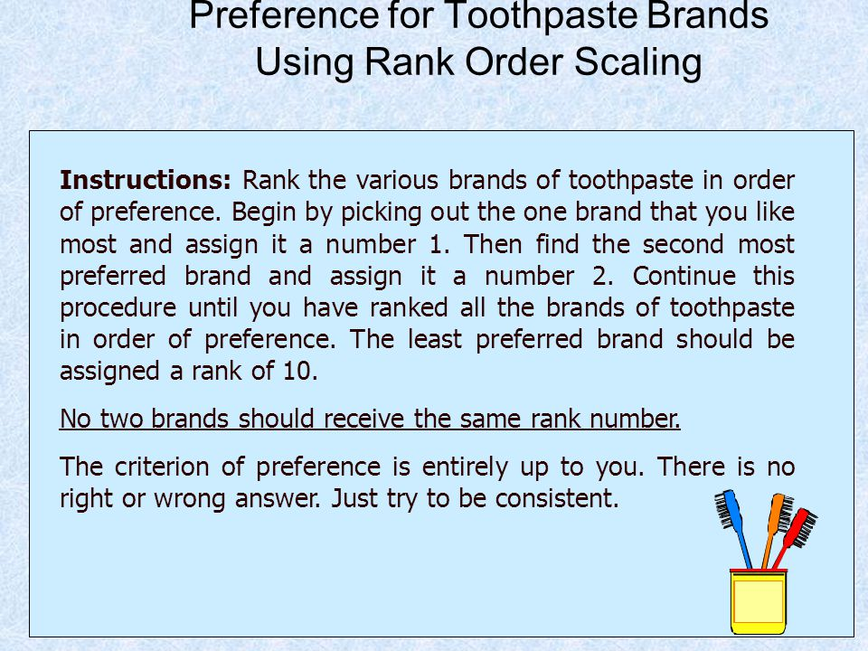 Preference for Toothpaste Brands Using Rank Order Scaling Instructions: Rank the various brands of toothpaste in order of preference. Begin by picking