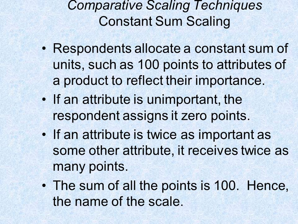 Comparative Scaling Techniques Constant Sum Scaling Respondents allocate a constant sum of units, such as 100 points to attributes of a product to ref