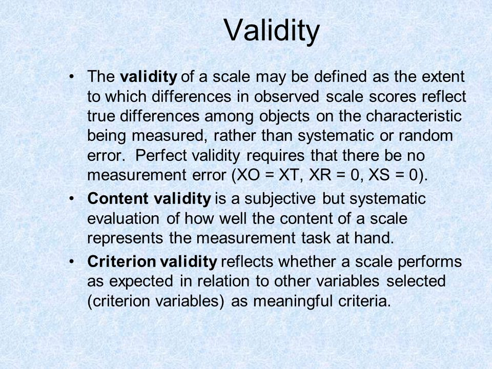 Validity The validity of a scale may be defined as the extent to which differences in observed scale scores reflect true differences among objects on