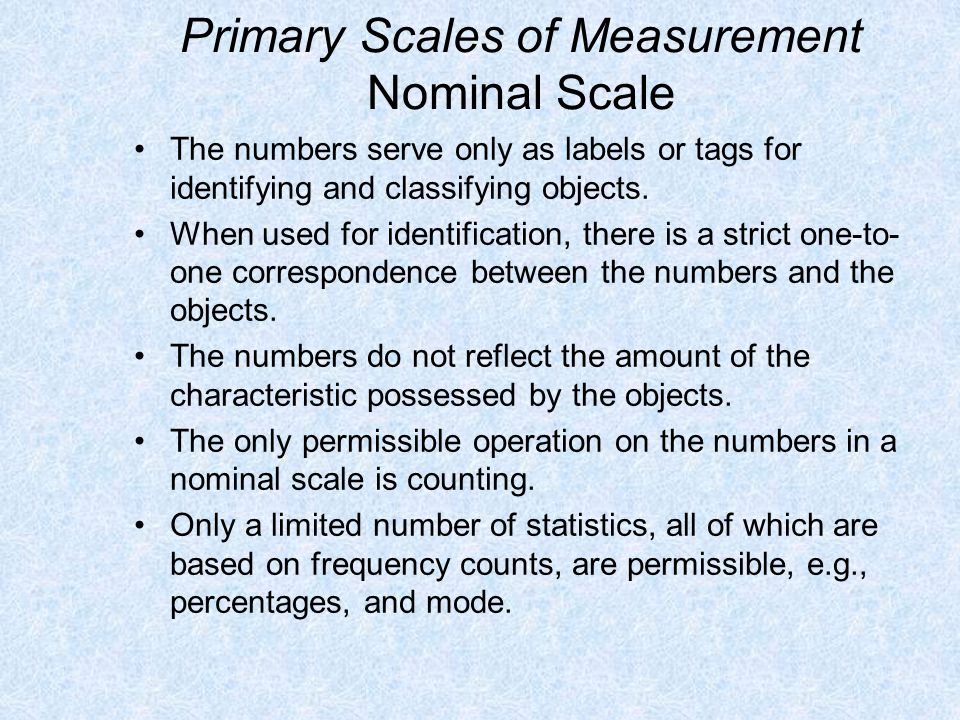 Primary Scales of Measurement Nominal Scale The numbers serve only as labels or tags for identifying and classifying objects. When used for identifica