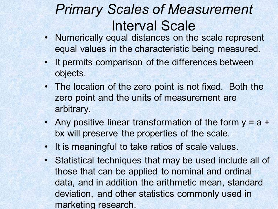 Primary Scales of Measurement Ratio Scale Possesses all the properties of the nominal, ordinal, and interval scales.