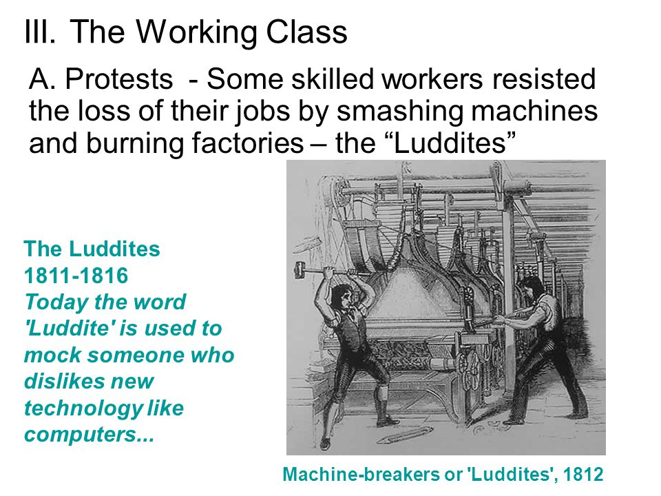 "III. The Working Class A. Protests - Some skilled workers resisted the loss of their jobs by smashing machines and burning factories – the ""Luddites"""